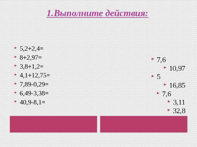 1.Выполните действия: 5,2+2,4= 8+2,97= 3,8+1,2= 4,1+12,75= 7,89-0,29= 6,49-3,...