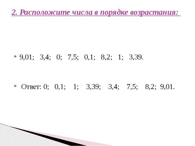 9,01; 3,4; 0; 7,5; 0,1; 8,2; 1; 3,39. Ответ: 0; 0,1; 1; 3,39; 3,4; 7,5; 8,2;...
