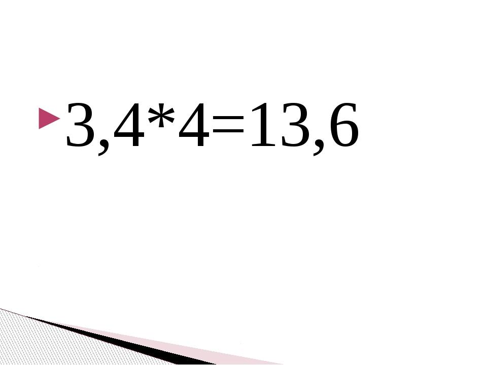 3,4*4=13,6