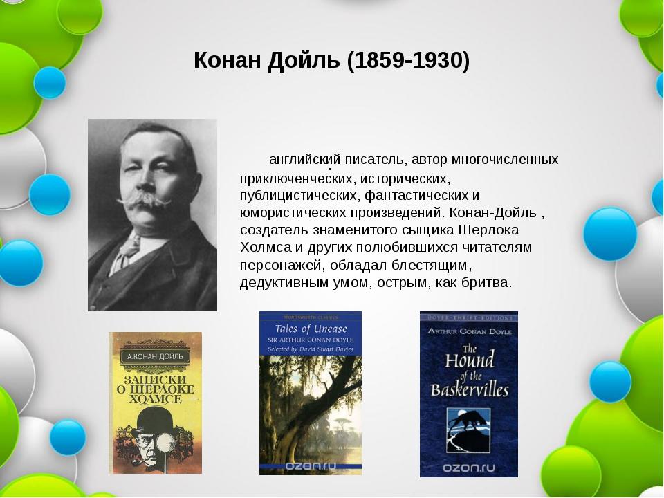 Конан Дойль (1859-1930) . английский писатель, автор многочисленных приключен...