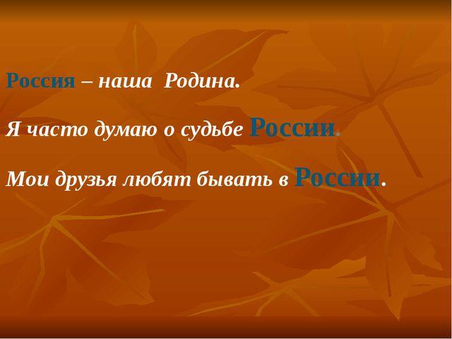 Россия – наша Родина. Я часто думаю о судьбе России. Мои друзья любят бывать...