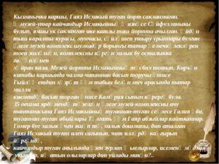 Кызганычка каршы, Гаяз Исхакый туган йорт сакланмаган. Ә музей-утар кайчандыр