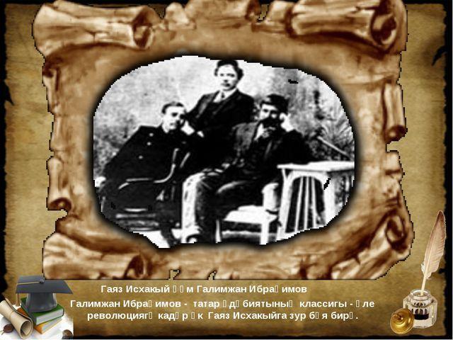 Гаяз Исхакый һәм Галимжан Ибраһимов Галимжан Ибраһимов - татар әдәбиятының к...