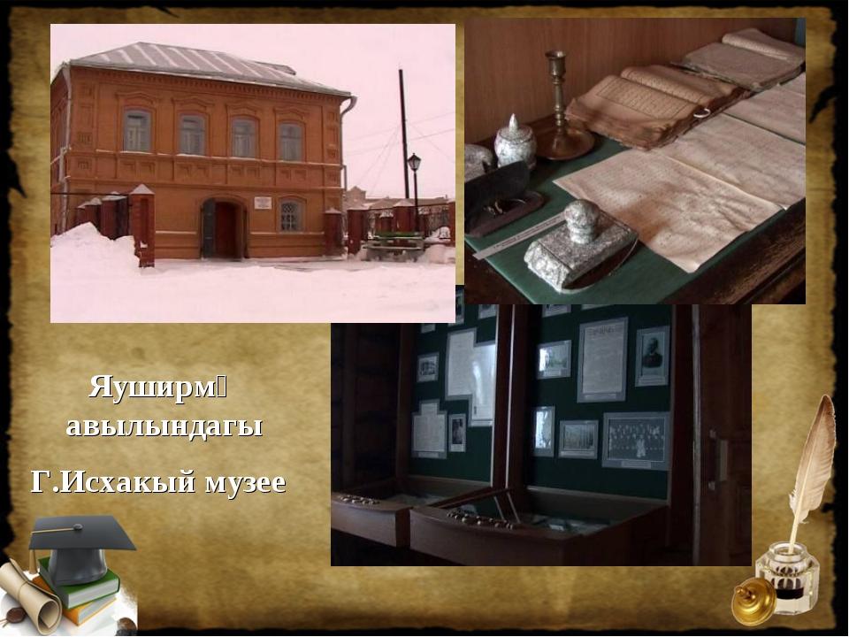 Яуширмә авылындагы Г.Исхакый музее