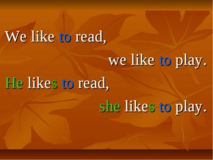 We like to read, we like to play. He likes to read, she likes to play.