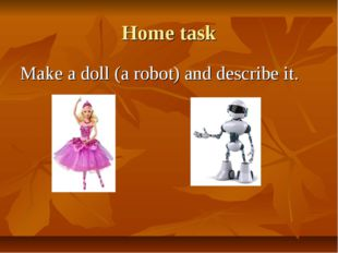 Home task Make a doll (a robot) and describe it.