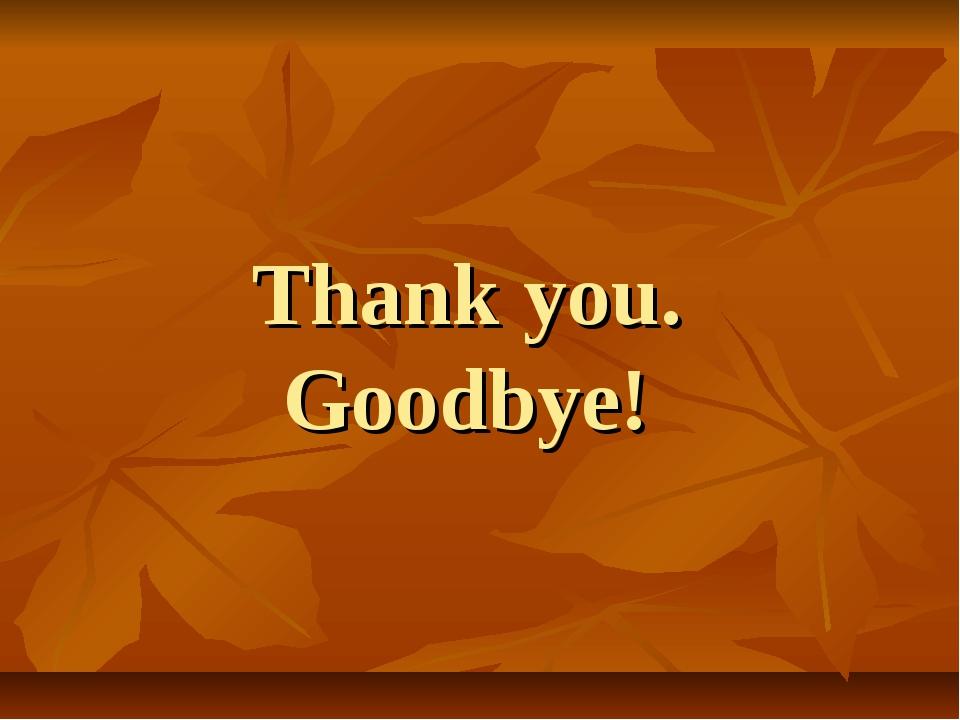 Thank you. Goodbye!
