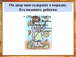 Он двор наш содержит в порядке. Его назовите, ребятки http://aida.ucoz.ru