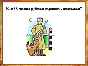 Кто Отчизны рубежи охраняет, подскажи? http://aida.ucoz.ru