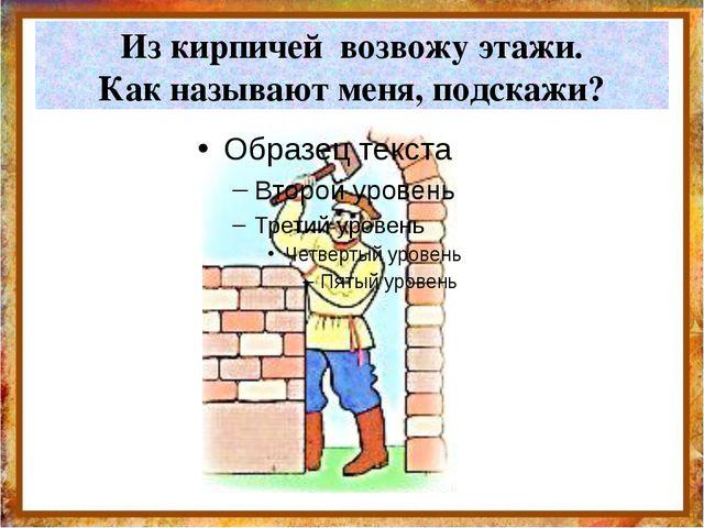 Из кирпичей возвожу этажи. Как называют меня, подскажи? http://aida.ucoz.ru