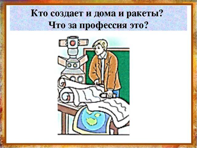 Кто создает и дома и ракеты? Что за профессия это? http://aida.ucoz.ru