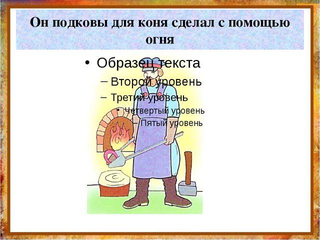 Он подковы для коня сделал с помощью огня http://aida.ucoz.ru