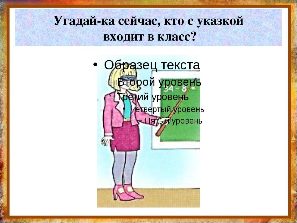Угадай-ка сейчас, кто с указкой входит в класс? http://aida.ucoz.ru
