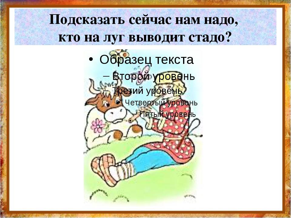 Подсказать сейчас нам надо, кто на луг выводит стадо? http://aida.ucoz.ru