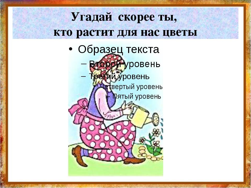 Угадай скорее ты, кто растит для нас цветы http://aida.ucoz.ru