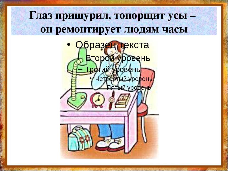 Глаз прищурил, топорщит усы – он ремонтирует людям часы http://aida.ucoz.ru