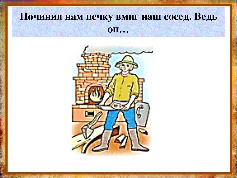 Починил нам печку вмиг наш сосед. Ведь он… http://aida.ucoz.ru