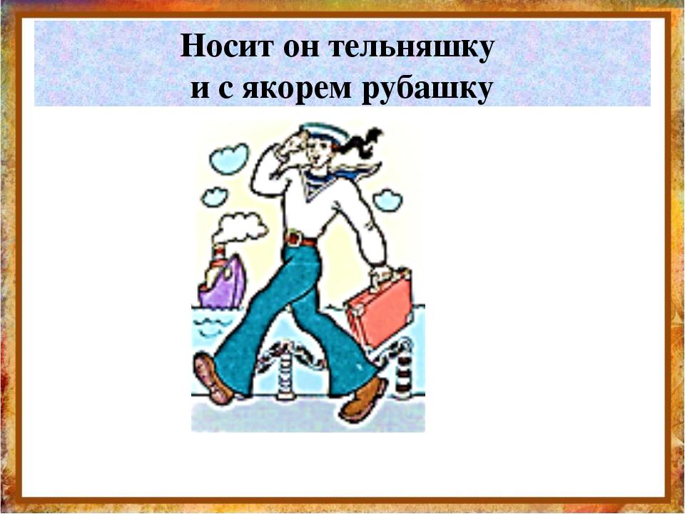 Носит он тельняшку и с якорем рубашку http://aida.ucoz.ru