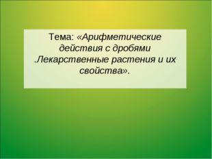 Тема: «Арифметические действия с дробями .Лекарственные растения и их свойств