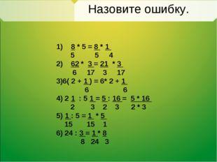 Назовите ошибку. 1) 8 * 5 = 8 * 1 5 5 4 2) 62 * 3 = 21 * 3 6 17 3 17 3)6( 2 +
