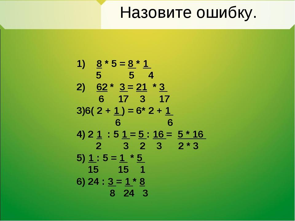 Назовите ошибку. 1) 8 * 5 = 8 * 1 5 5 4 2) 62 * 3 = 21 * 3 6 17 3 17 3)6( 2 +...