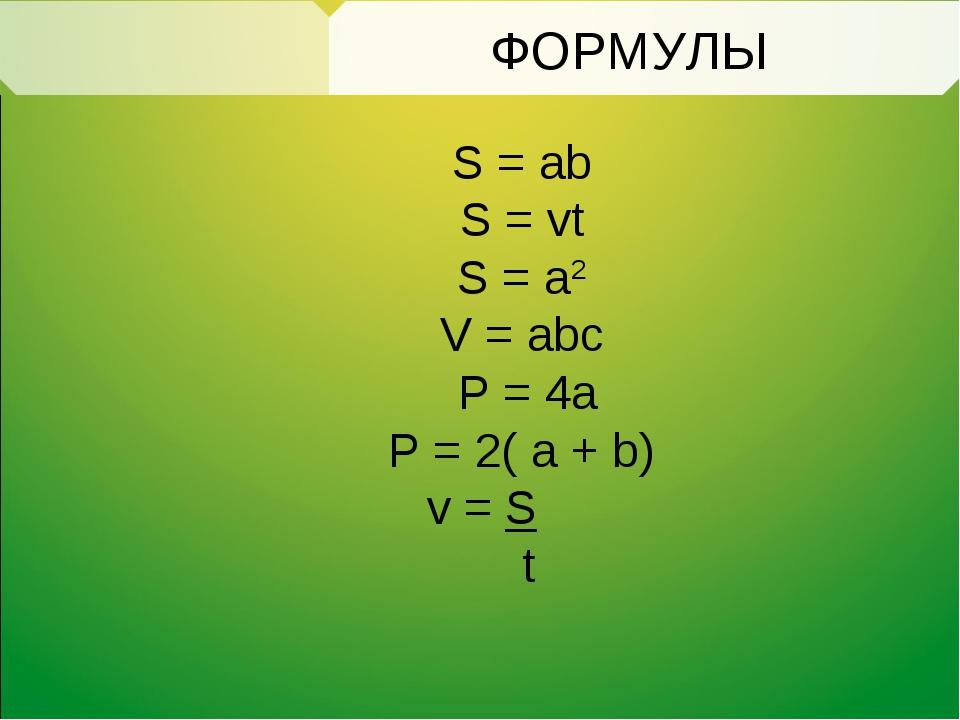 S = ab S = vt S = a2 V = abc P = 4a P = 2( a + b) v = S t ФОРМУЛЫ