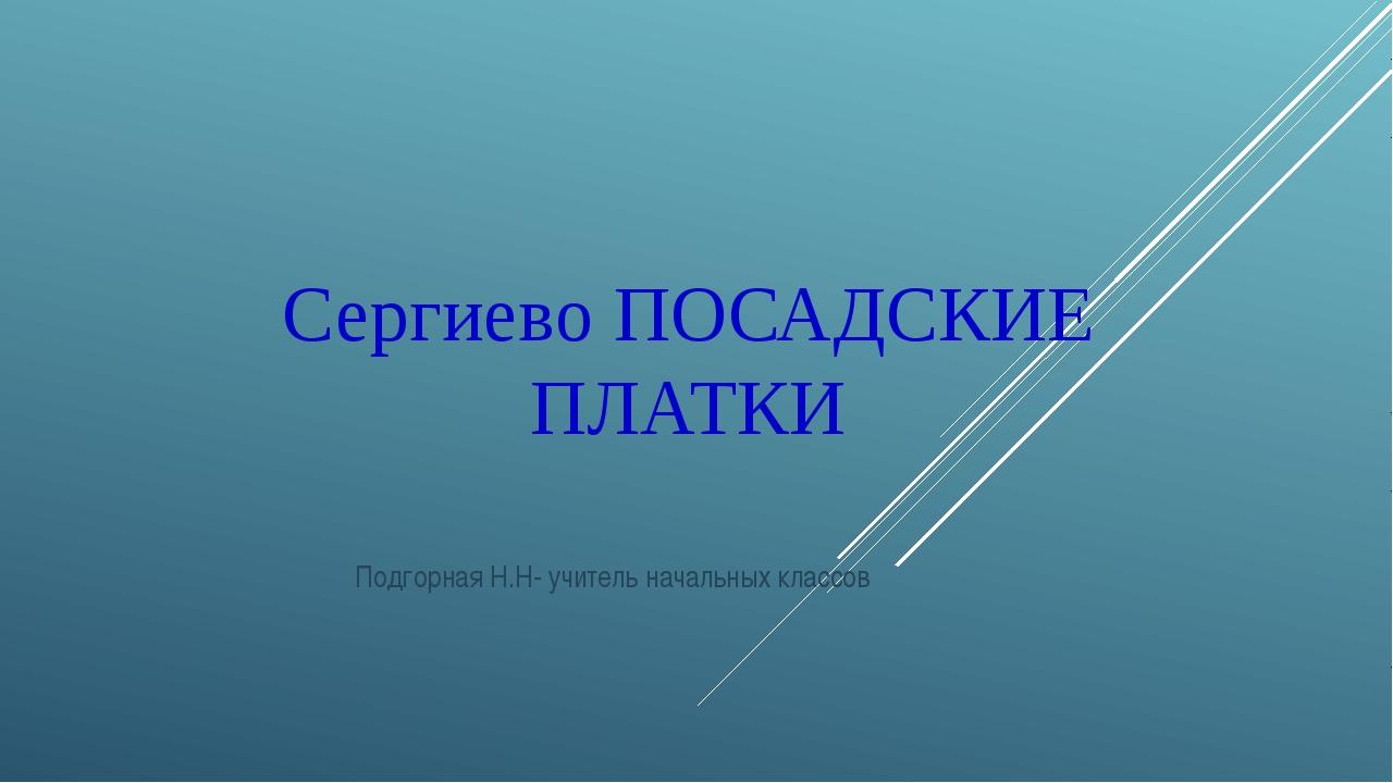 Сергиево ПОСАДСКИЕ ПЛАТКИ Подгорная Н.Н- учитель начальных классов
