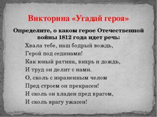 Определите, о каком герое Отечественной войны 1812 года идет речь: Хвала те