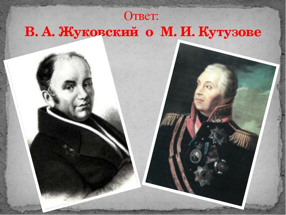 Ответ: В. А. Жуковский о М. И. Кутузове