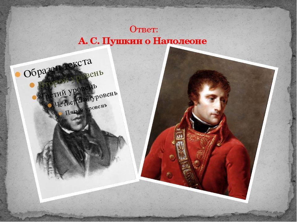 Ответ: А. С. Пушкин о Наполеоне