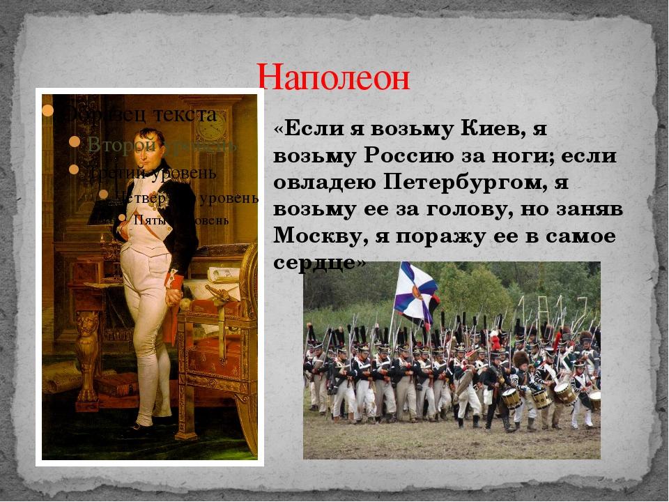 Наполеон «Если я возьму Киев, я возьму Россию за ноги; если овладею Петербург...