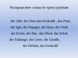 Распределите слова по трем группам der Affe, der Hase,das Krokodil , das Pony