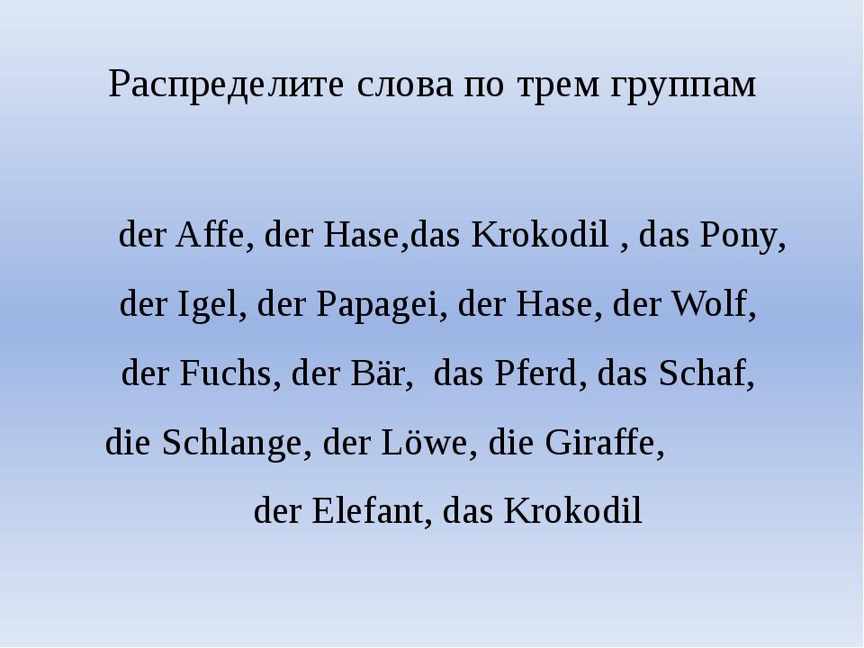 Распределите слова по трем группам der Affe, der Hase,das Krokodil , das Pony...