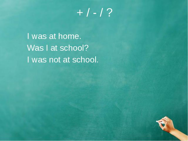 + / - / ? I was at home. Was I at school? I was not at school.