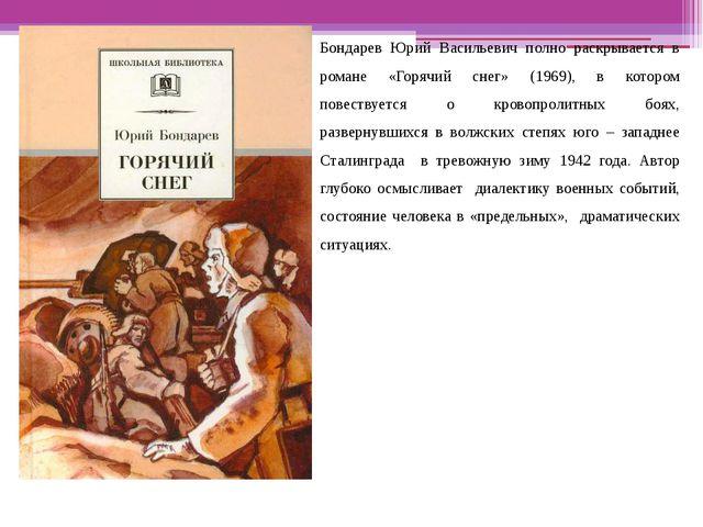 Бондарев Юрий Васильевич полно раскрывается в романе «Горячий снег» (1969),...