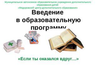 «Если ты оказался вдруг…» Введение в образовательную программу Муниципальное