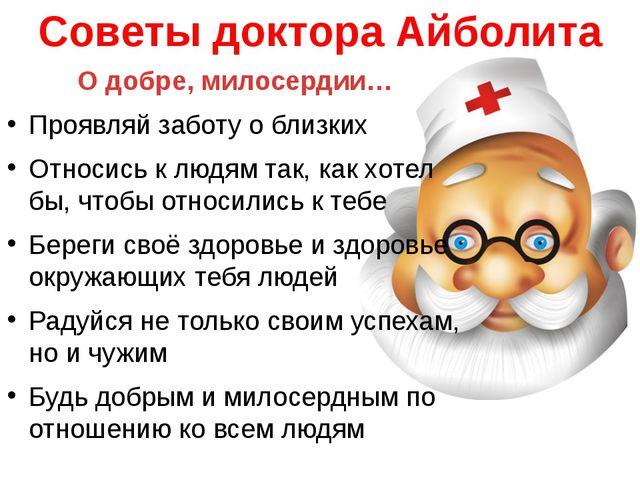 Cоветы доктора Айболита О добре, милосердии… Проявляй заботу о близких Относи...