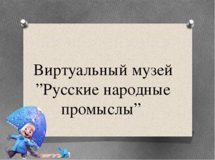 """Виртуальный музей """"Русские народные промыслы"""""""
