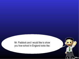 Mr. Paddock and I would like to show you how school in England looks like.