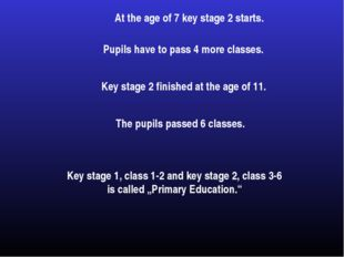 At the age of 7 key stage 2 starts. Pupils have to pass 4 more classes. Key s