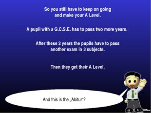 So you still have to keep on going and make your A Level. A pupil with a G.C.