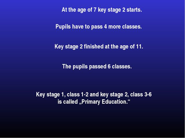 At the age of 7 key stage 2 starts. Pupils have to pass 4 more classes. Key s...