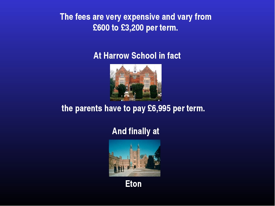 The fees are very expensive and vary from £600 to £3,200 per term.