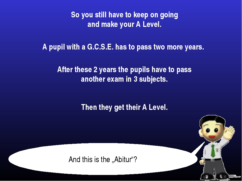 So you still have to keep on going and make your A Level. A pupil with a G.C....
