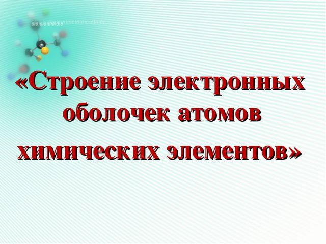 «Строение электронных оболочек атомов химических элементов»