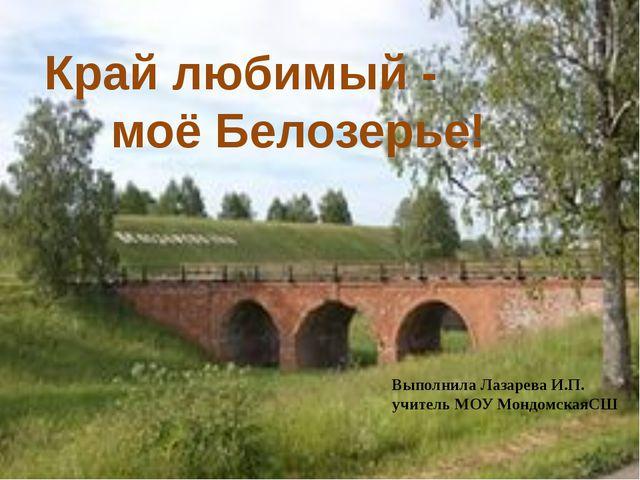 Край любимый - моё Белозерье! Выполнила Лазарева И.П. учитель МОУ МондомскаяСШ