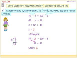 Урок 2.44 МАТЕМАТИКА 46  x x 46  = 100 – 8 2 Ответ: . x = 2 2 46  x = 92 x