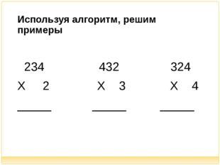 Используя алгоритм, решим примеры 234 432 324 Х 2 Х 3 Х 4 _____ _____ _____