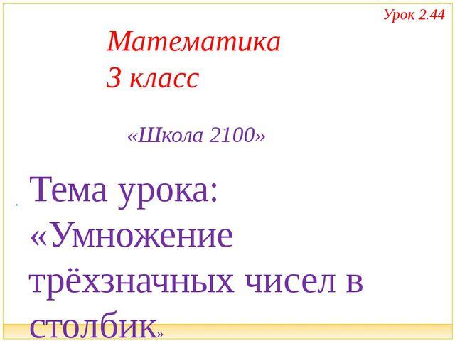 . Тема урока: «Умножение трёхзначных чисел в столбик» Математика 3 класс «Шк...