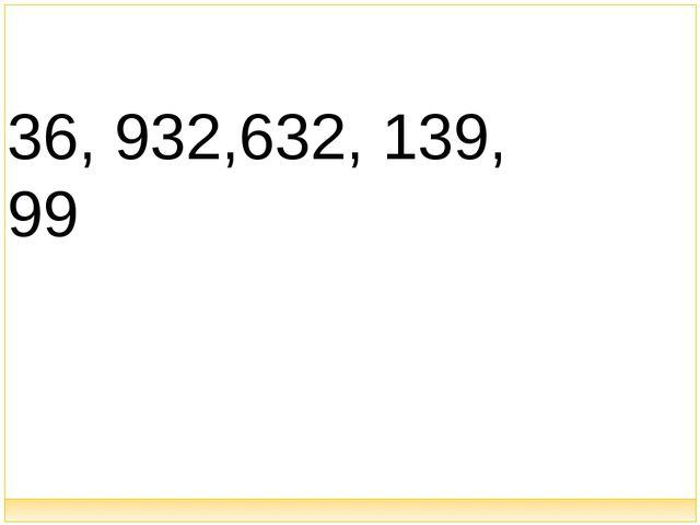 36, 932,632, 139, 99